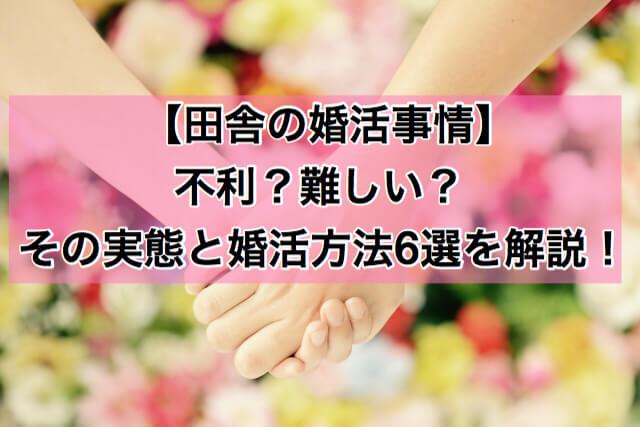 田舎の婚活事情 不利?難しい?その実態と婚活方法6選を解説!